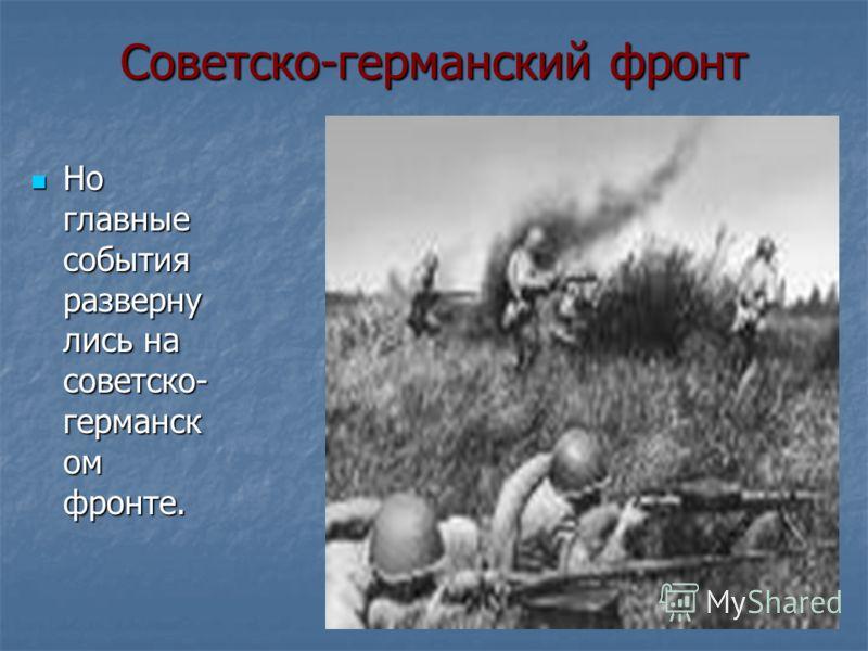 Советско-германский фронт Но главные события разверну лись на советско- германск ом фронте. Но главные события разверну лись на советско- германск ом фронте.