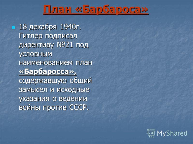 План «Барбароса» 18 декабря 1940г. Гитлер подписал директиву 21 под условным наименованием план «Барбаросса», содержавшую общий замысел и исходные указания о ведении войны против СССР. 18 декабря 1940г. Гитлер подписал директиву 21 под условным наиме