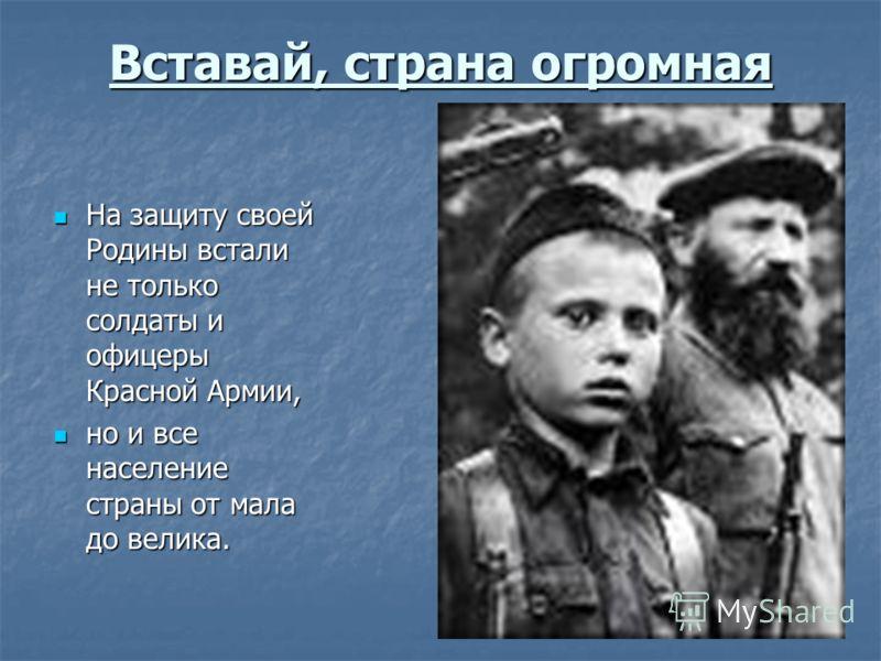 Вставай, страна огромная На защиту своей Родины встали не только солдаты и офицеры Красной Армии, На защиту своей Родины встали не только солдаты и офицеры Красной Армии, но и все население страны от мала до велика. но и все население страны от мала