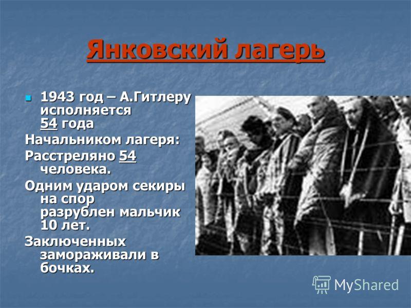 Янковский лагерь 1943 год – А.Гитлеру исполняется 54 года 1943 год – А.Гитлеру исполняется 54 года Начальником лагеря: Расстреляно 54 человека. Одним ударом секиры на спор разрублен мальчик 10 лет. Заключенных замораживали в бочках.