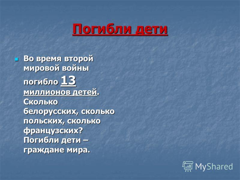 Погибли дети Во время второй мировой войны погибло 13 миллионов детей. Сколько белорусских, сколько польских, сколько французских? Погибли дети – граждане мира. Во время второй мировой войны погибло 13 миллионов детей. Сколько белорусских, сколько по