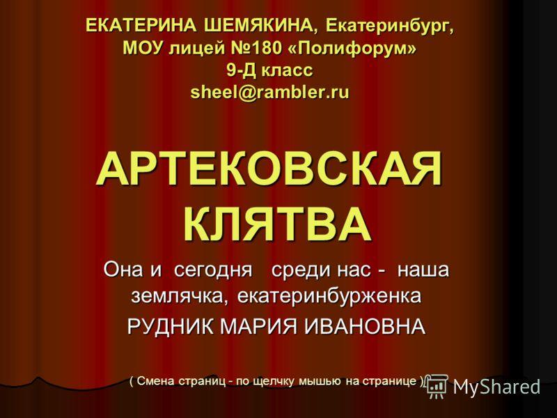 ЕКАТЕРИНА ШЕМЯКИНА, Екатеринбург, МОУ лицей 180 «Полифорум» 9-Д класс sheel@rambler.ru АРТЕКОВСКАЯ КЛЯТВА Она и сегодня среди нас - наша землячка, екатеринбурженка РУДНИК МАРИЯ ИВАНОВНА ( Смена страниц - по щелчку мышью на странице )