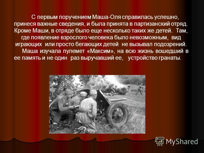 С первым поручением Маша-Оля справилась успешно, принеся важные сведения, и была принята в партизанский отряд. Кроме Маши, в отряде было еще несколько таких же детей. Там, где появление взрослого человека было невозможным, вид играющих или просто бег