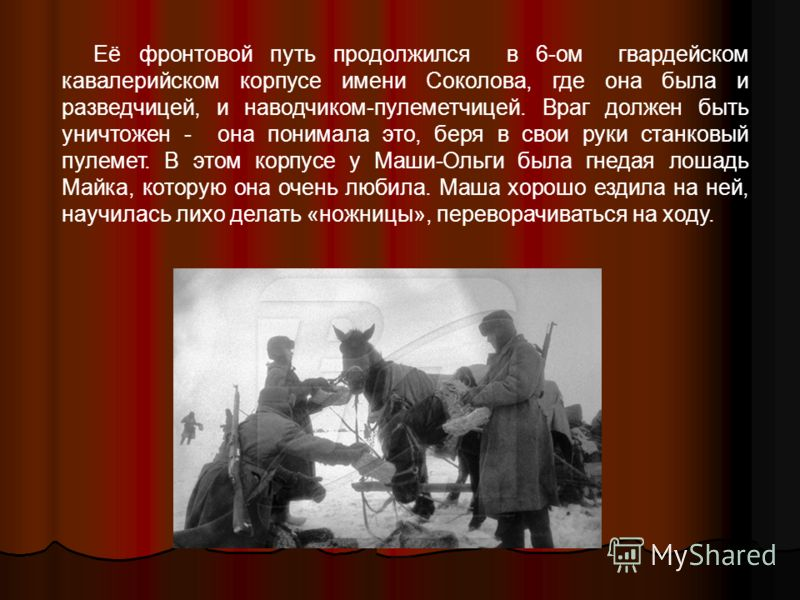 Её фронтовой путь продолжился в 6-ом гвардейском кавалерийском корпусе имени Соколова, где она была и разведчицей, и наводчиком-пулеметчицей. Враг должен быть уничтожен - она понимала это, беря в свои руки станковый пулемет. В этом корпусе у Маши-Оль