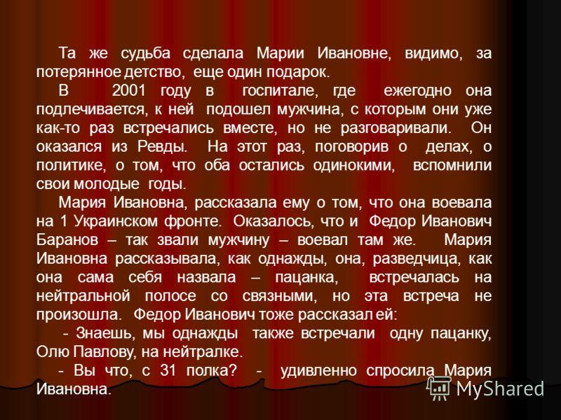 Та же судьба сделала Марии Ивановне, видимо, за потерянное детство, еще один подарок. В 2001 году в госпитале, где ежегодно она подлечивается, к ней подошел мужчина, с которым они уже как-то раз встречались вместе, но не разговаривали. Он оказался из
