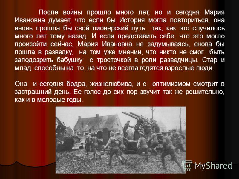 После войны прошло много лет, но и сегодня Мария Ивановна думает, что если бы История могла повториться, она вновь прошла бы свой пионерский путь так, как это случилось много лет тому назад. И если представить себе, что это могло произойти сейчас, Ма