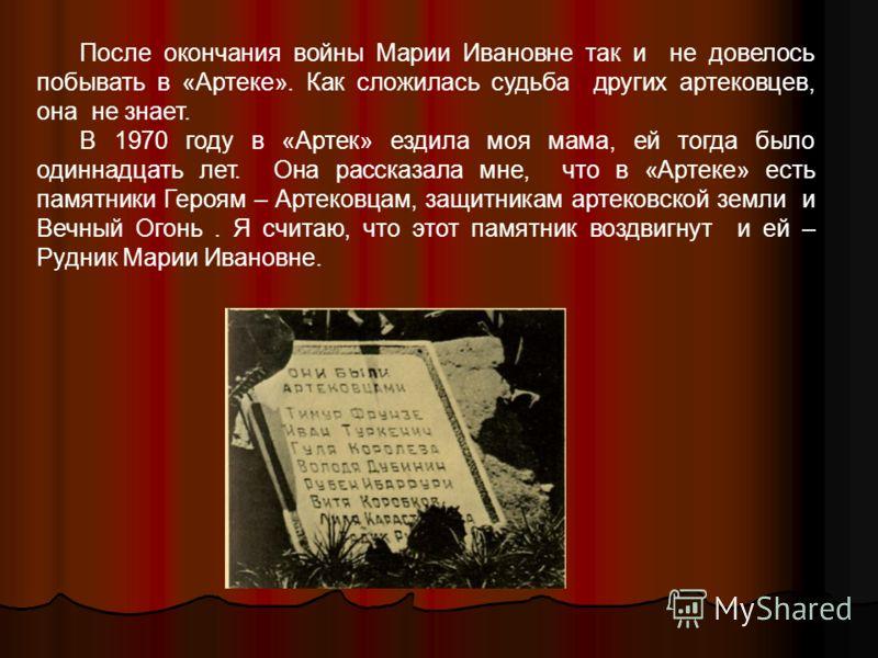 После окончания войны Марии Ивановне так и не довелось побывать в «Артеке». Как сложилась судьба других артековцев, она не знает. В 1970 году в «Артек» ездила моя мама, ей тогда было одиннадцать лет. Она рассказала мне, что в «Артеке» есть памятники