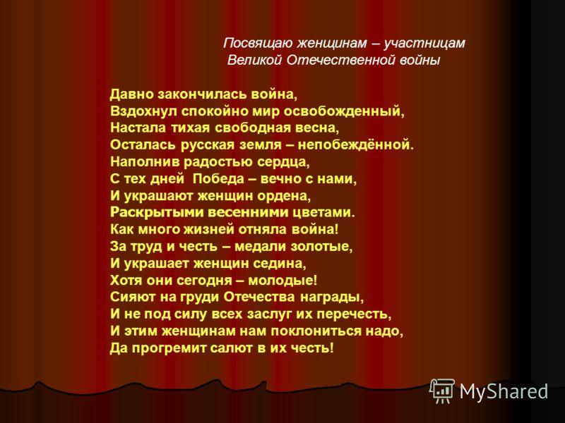 Посвящаю женщинам – участницам Великой Отечественной войны Давно закончилась война, Вздохнул спокойно мир освобожденный, Настала тихая свободная весна, Осталась русская земля – непобеждённой. Наполнив радостью сердца, С тех дней Победа – вечно с нами