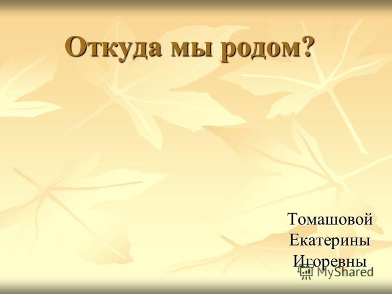 Откуда мы родом? Томашовой Екатерины Игоревны