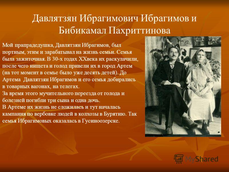 Давлятзян Ибрагимович Ибрагимов и Бибикамал Пахриттинова Мой прапрадедушка, Давлятзян Ибрагимов, был портным, этим и зарабатывал на жизнь семьи. Семья была зажиточная. В 30-х годах XXвека их раскулачили, после чего нищета и голод привели их в город А