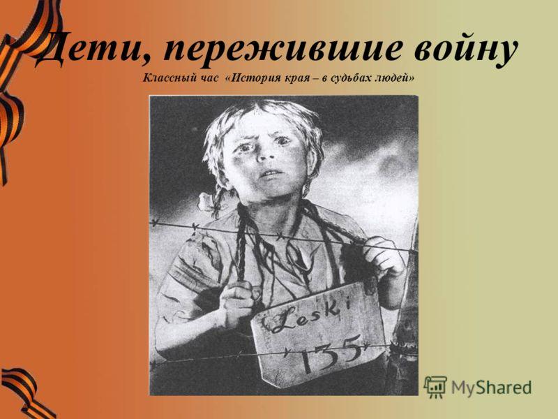 Дети, пережившие войну Классный час «История края – в судьбах людей»