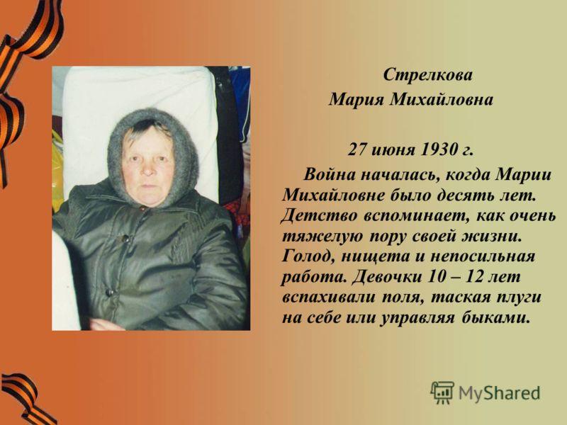 Стрелкова Мария Михайловна 27 июня 1930 г. Война началась, когда Марии Михайловне было десять лет. Детство вспоминает, как очень тяжелую пору своей жизни. Голод, нищета и непосильная работа. Девочки 10 – 12 лет вспахивали поля, таская плуги на себе и