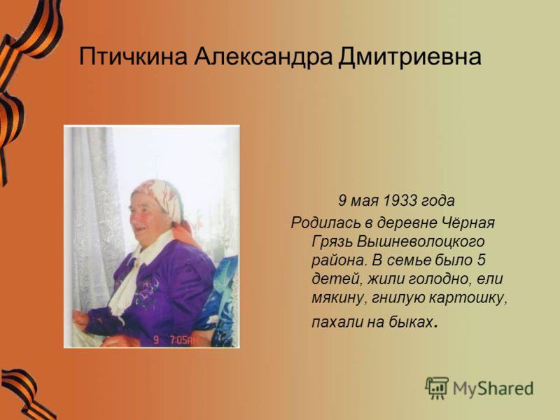 Птичкина Александра Дмитриевна 9 мая 1933 года Родилась в деревне Чёрная Грязь Вышневолоцкого района. В семье было 5 детей, жили голодно, ели мякину, гнилую картошку, пахали на быках.