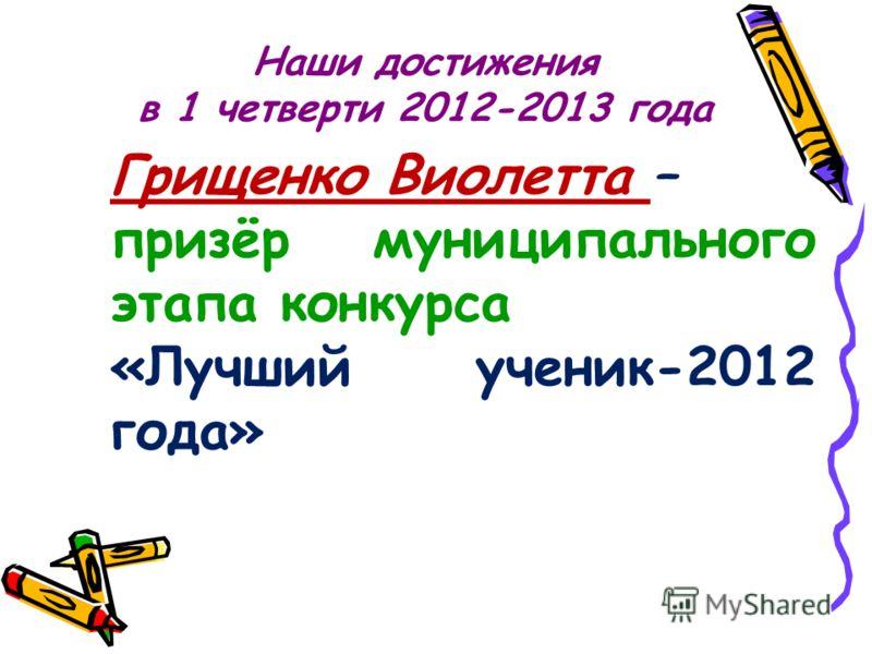 Наши достижения в 1 четверти 2012-2013 года Грищенко Виолетта – призёр муниципального этапа конкурса «Лучший ученик-2012 года»