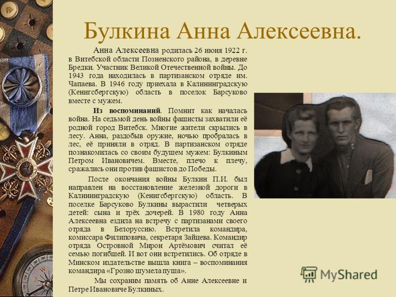 Булкина Анна Алексеевна. Анна Алексеевна родилась 26 июня 1922 г. в Витебской области Позненского района, в деревне Бредки. Участник Великой Отечественной войны. До 1943 года находилась в партизанском отряде им. Чапаева. В 1946 году приехала в Калини