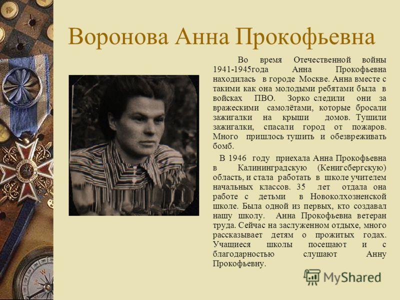 Воронова Анна Прокофьевна Во время Отечественной войны 1941-1945года Анна Прокофьевна находилась в городе Москве. Анна вместе с такими как она молодыми ребятами была в войсках ПВО. Зорко следили они за вражескими самолётами, которые бросали зажигалки