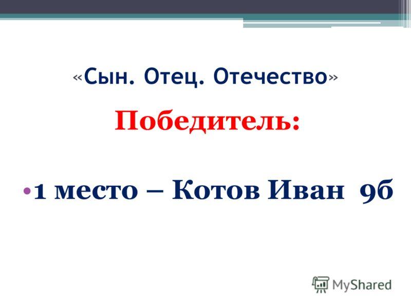 «Сын. Отец. Отечество» Победитель: 1 место – Котов Иван 9б