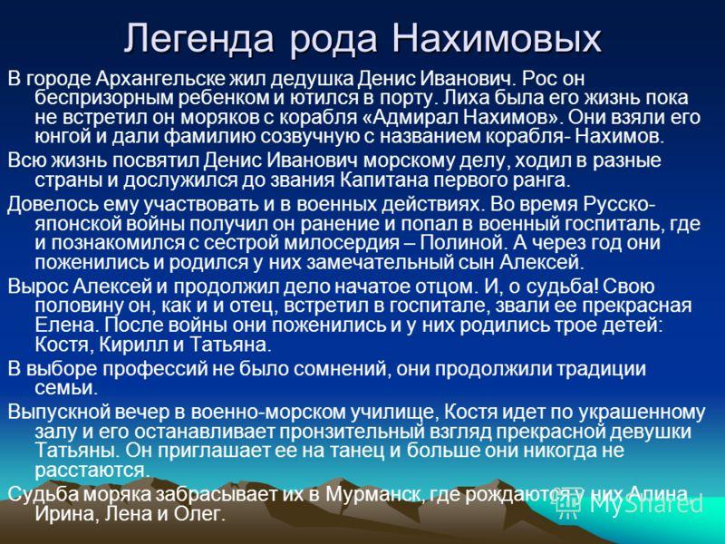 Легенда рода Нахимовых В городе Архангельске жил дедушка Денис Иванович. Рос он беспризорным ребенком и ютился в порту. Лиха была его жизнь пока не встретил он моряков с корабля «Адмирал Нахимов». Они взяли его юнгой и дали фамилию созвучную с назван