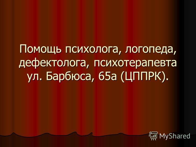 Помощь психолога, логопеда, дефектолога, психотерапевта ул. Барбюса, 65а (ЦППРК).