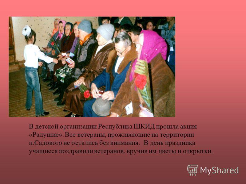 В детской организации Республика ШКИД прошла акция «Радушие». Все ветераны, проживающие на территории п.Садового не остались без внимания. В день праздника учащиеся поздравили ветеранов, вручив им цветы и открытки.