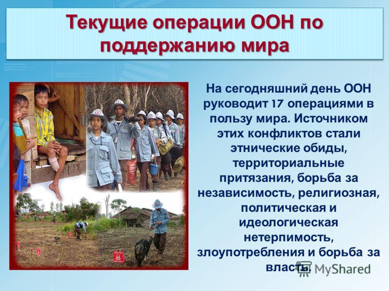 Текущие операции ООН по поддержанию мира На сегодняшний день ООН руководит 17 операциями в пользу мира. Источником этих конфликтов стали этнические обиды, территориальные притязания, борьба за независимость, религиозная, политическая и идеологическая