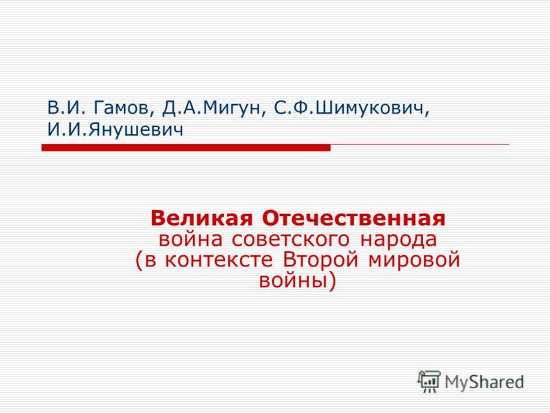 В.И. Гамов, Д.А.Мигун, С.Ф.Шимукович, И.И.Янушевич Великая Отечественная война советского народа (в контексте Второй мировой войны)