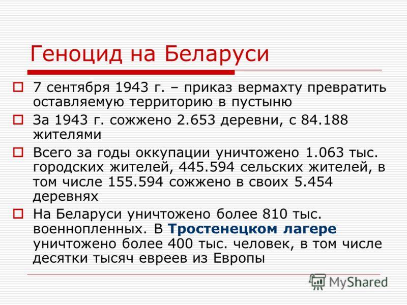 Геноцид на Беларуси 7 сентября 1943 г. – приказ вермахту превратить оставляемую территорию в пустыню За 1943 г. сожжено 2.653 деревни, с 84.188 жителями Всего за годы оккупации уничтожено 1.063 тыс. городских жителей, 445.594 сельских жителей, в том