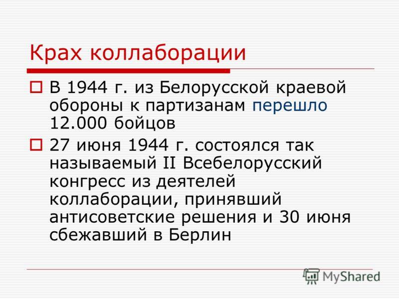 Крах коллаборации В 1944 г. из Белорусской краевой обороны к партизанам перешло 12.000 бойцов 27 июня 1944 г. состоялся так называемый II Всебелорусский конгресс из деятелей коллаборации, принявший антисоветские решения и 30 июня сбежавший в Берлин