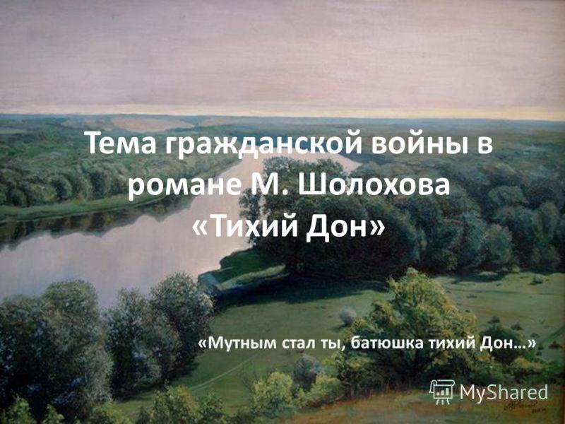 Тема гражданской войны в романе М. Шолохова «Тихий Дон» «Мутным стал ты, батюшка тихий Дон…»
