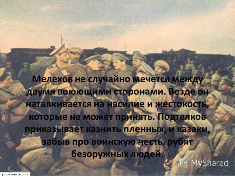 Мелехов не случайно мечется между двумя воюющими сторонами. Везде он наталкивается на насилие и жестокость, которые не может принять. Подтелков приказывает казнить пленных, и казаки, забыв про воинскую честь, рубят безоружных людей.