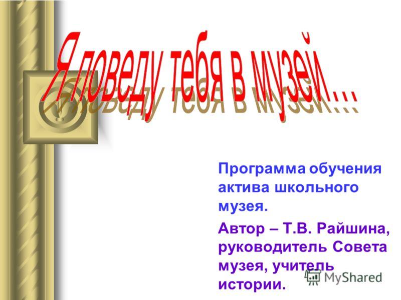 Программа обучения актива школьного музея. Автор – Т.В. Райшина, руководитель Совета музея, учитель истории.