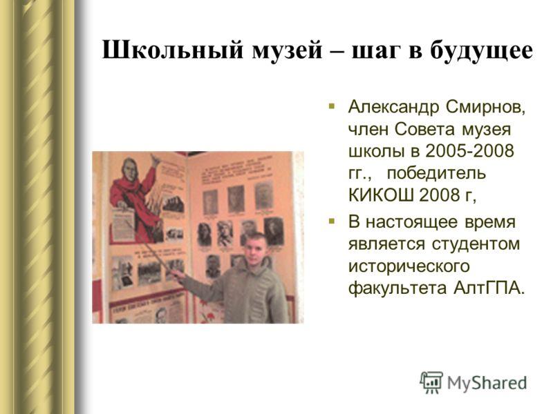 Школьный музей – шаг в будущее Александр Смирнов, член Совета музея школы в 2005-2008 гг., победитель КИКОШ 2008 г, В настоящее время является студентом исторического факультета АлтГПА.