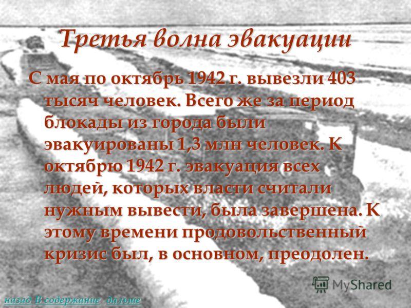 Третья волна эвакуации С мая по октябрь 1942 г. вывезли 403 тысяч человек. Всего же за период блокады из города были эвакуированы 1,3 млн человек. К октябрю 1942 г. эвакуация всех людей, которых власти считали нужным вывести, была завершена. К этому