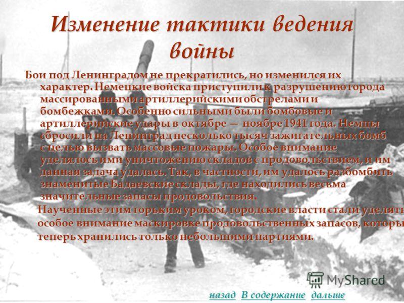 Изменение тактики ведения войны Бои под Ленинградом не прекратились, но изменился их характер. Немецкие войска приступили к разрушению города массированными артиллерийскими обстрелами и бомбежками. Особенно сильными были бомбовые и артиллерийские уда