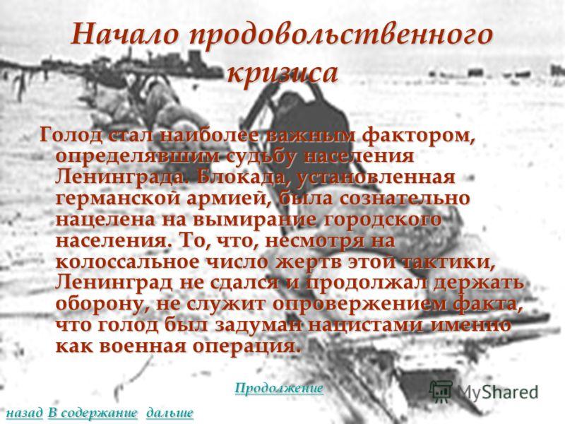Начало продовольственного кризиса Голод стал наиболее важным фактором, определявшим судьбу населения Ленинграда. Блокада, установленная германской армией, была сознательно нацелена на вымирание городского населения. То, что, несмотря на колоссальное