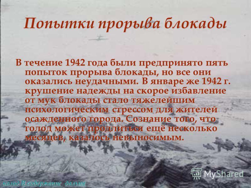 Попытки прорыва блокады В течение 1942 года были предпринято пять попыток прорыва блокады, но все они оказались неудачными. В январе же 1942 г. крушение надежды на скорое избавление от мук блокады стало тяжелейшим психологическим стрессом для жителей