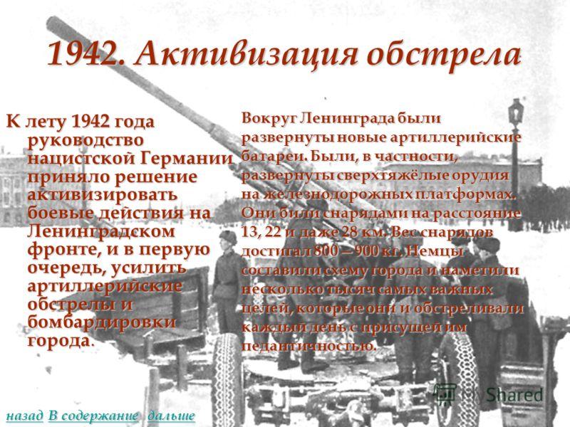 1942. Активизация обстрела К лету 1942 года руководство нацистской Германии приняло решение активизировать боевые действия на Ленинградском фронте, и в первую очередь, усилить артиллерийские обстрелы и бомбардировки города. Вокруг Ленинграда были раз