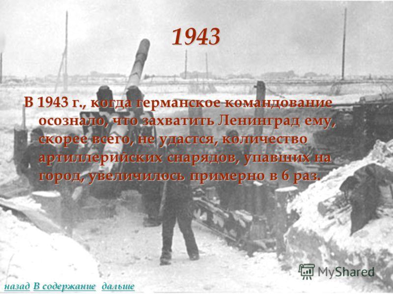 1943 В 1943 г., когда германское командование осознало, что захватить Ленинград ему, скорее всего, не удастся, количество артиллерийских снарядов, упавших на город, увеличилось примерно в 6 раз. дальше назад В содержание В содержание