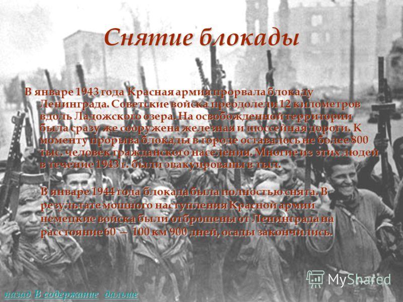 Снятие блокады В январе 1943 года Красная армия прорвала блокаду Ленинграда. Советские войска преодолели 12 километров вдоль Ладожского озера. На освобожденной территории была сразу же сооружена железная и шоссейная дороги. К моменту прорыва блокады