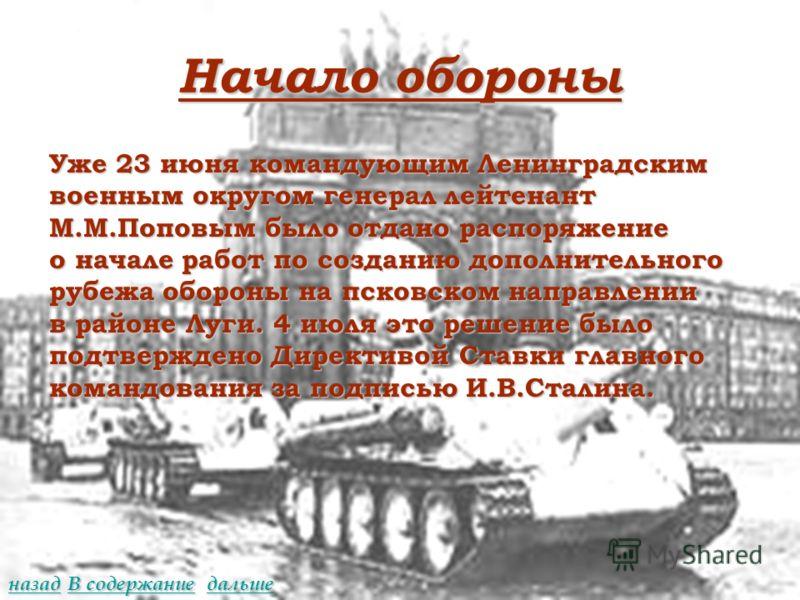 Начало обороны Уже 23 июня командующим Ленинградским военным округом генерал лейтенант М.М.Поповым было отдано распоряжение о начале работ по созданию дополнительного рубежа обороны на псковском направлении в районе Луги. 4 июля это решение было подт