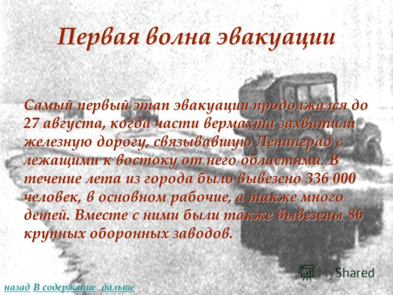 Первая волна эвакуации Самый первый этап эвакуации продолжался до 27 августа, когда части вермахта захватили железную дорогу, связывавшую Ленинград с лежащими к востоку от него областями. В течение лета из города было вывезено 336 000 человек, в осно