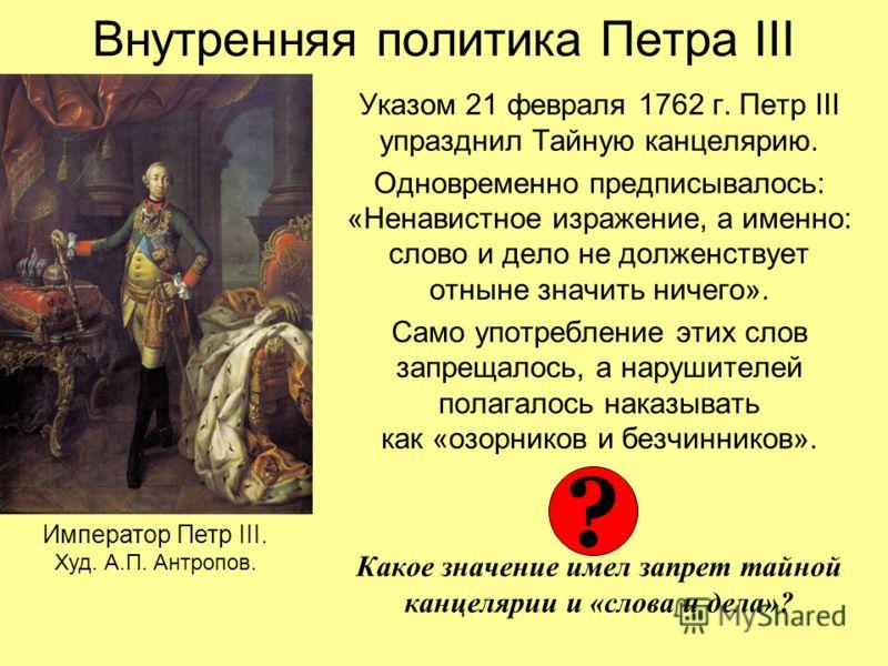 Внутренняя политика Петра III Указом 21 февраля 1762 г. Петр III упразднил Тайную канцелярию. Одновременно предписывалось: «Ненавистное изражение, а именно: слово и дело не долженствует отныне значить ничего». Само употребление этих слов запрещалось,