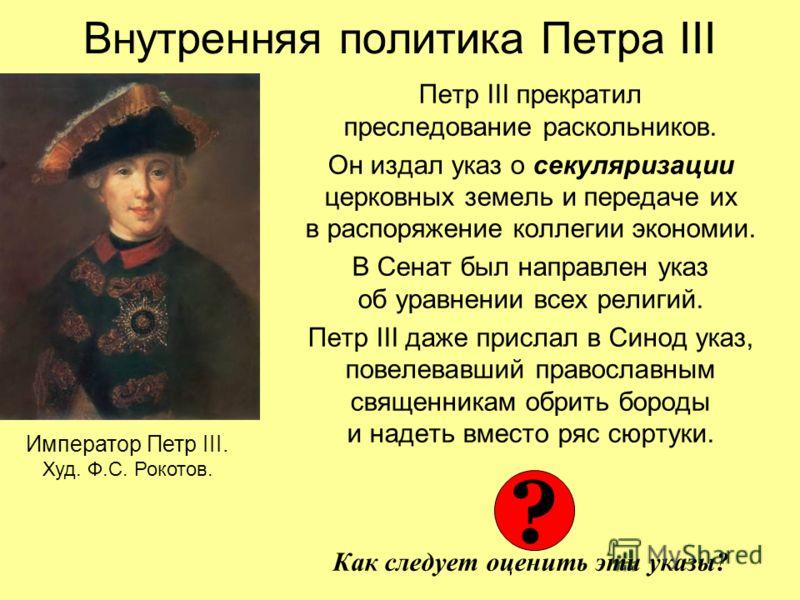 Внутренняя политика Петра III Петр III прекратил преследование раскольников. Он издал указ о секуляризации церковных земель и передаче их в распоряжение коллегии экономии. В Сенат был направлен указ об уравнении всех религий. Петр III даже прислал в