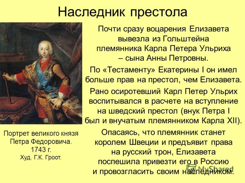 Наследник престола Почти сразу воцарения Елизавета вывезла из Гольштейна племянника Карла Петера Ульриха – сына Анны Петровны. По «Тестаменту» Екатерины I он имел больше прав на престол, чем Елизавета. Рано осиротевший Карл Петер Ульрих воспитывался