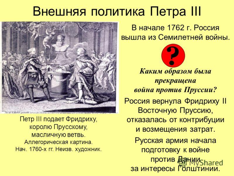 Внешняя политика Петра III В начале 1762 г. Россия вышла из Семилетней войны. Каким образом была прекращена война против Пруссии? Россия вернула Фридриху II Восточную Пруссию, отказалась от контрибуции и возмещения затрат. Русская армия начала подгот