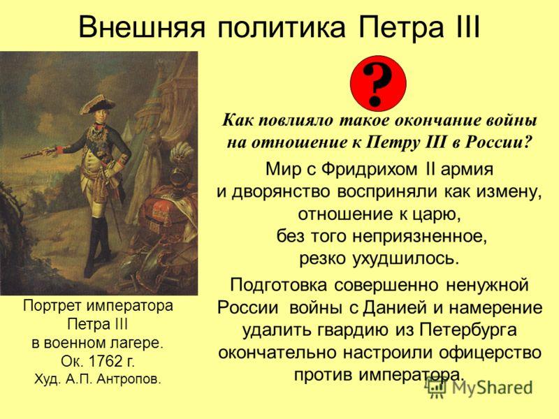 Внешняя политика Петра III Как повлияло такое окончание войны на отношение к Петру III в России? Мир с Фридрихом II армия и дворянство восприняли как измену, отношение к царю, без того неприязненное, резко ухудшилось. Подготовка совершенно ненужной Р