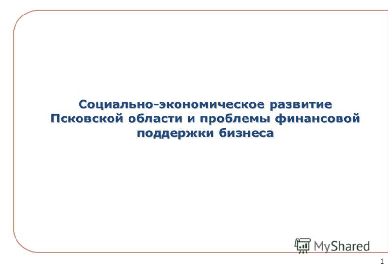 Социально-экономическое развитие Псковской области и проблемы финансовой поддержки бизнеса 1