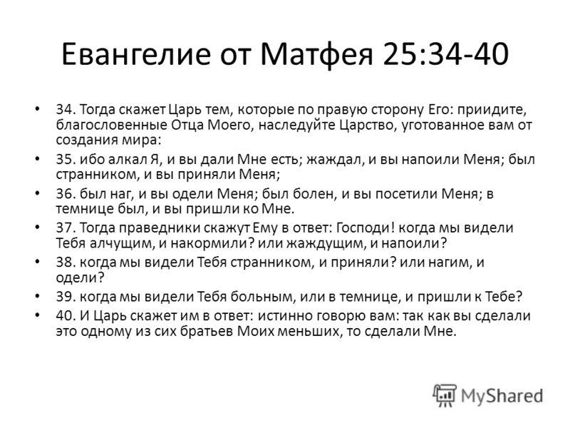Евангелие от Матфея 25:34-40 34. Тогда скажет Царь тем, которые по правую сторону Его: приидите, благословенные Отца Моего, наследуйте Царство, уготованное вам от создания мира: 35. ибо алкал Я, и вы дали Мне есть; жаждал, и вы напоили Меня; был стра