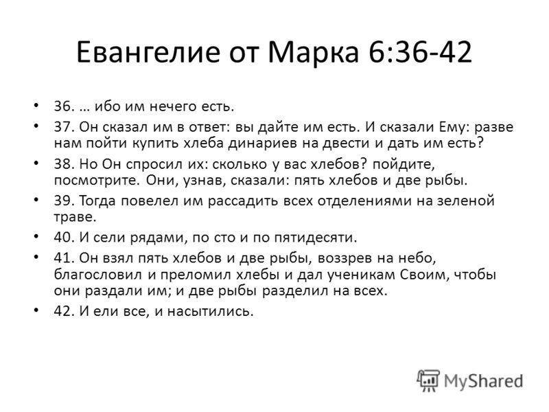 Евангелие от Марка 6:36-42 36. … ибо им нечего есть. 37. Он сказал им в ответ: вы дайте им есть. И сказали Ему: разве нам пойти купить хлеба динариев на двести и дать им есть? 38. Но Он спросил их: сколько у вас хлебов? пойдите, посмотрите. Они, узна