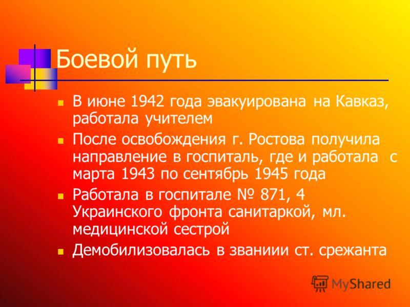 Боевой путь В июне 1942 года эвакуирована на Кавказ, работала учителем После освобождения г. Ростова получила направление в госпиталь, где и работала с марта 1943 по сентябрь 1945 года Работала в госпитале 871, 4 Украинского фронта санитаркой, мл. ме